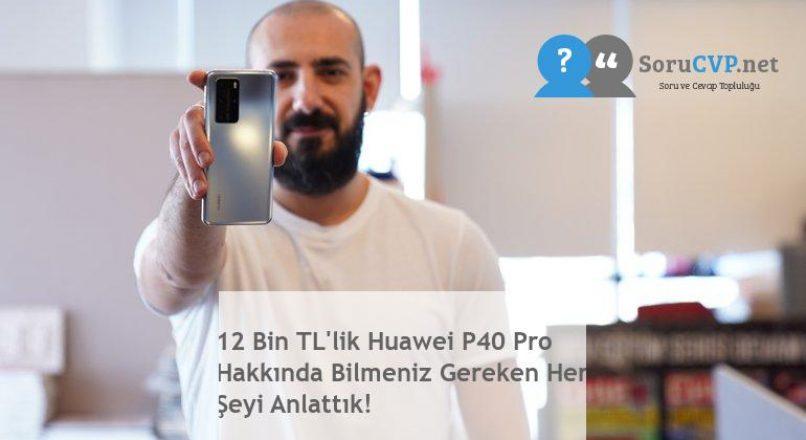 12 Bin TL'lik Huawei P40 Pro Hakkında Bilmeniz Gereken Her Şeyi Anlattık!