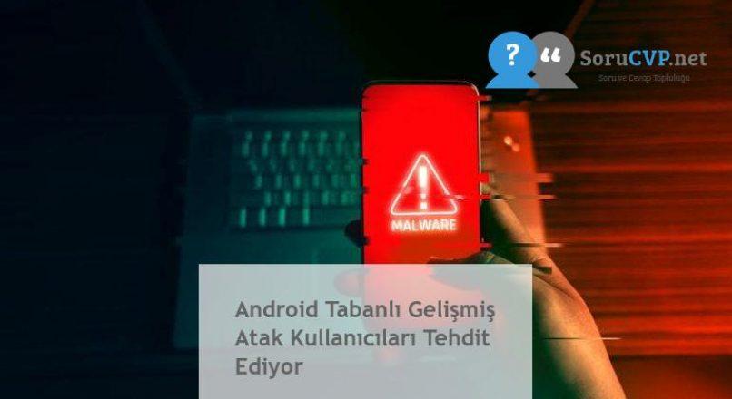 Android Tabanlı Gelişmiş Atak Kullanıcıları Tehdit Ediyor