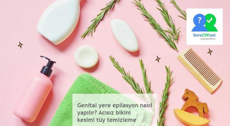 Genital yere epilasyon nasıl yapılır? Acısız bikini kesimi tüy temizleme