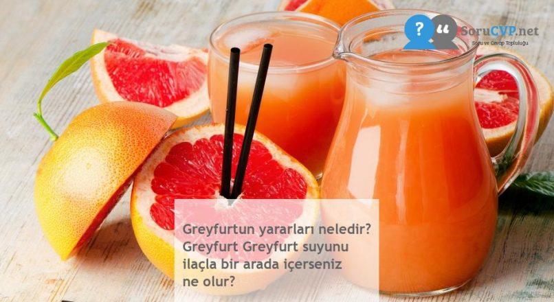 Greyfurtun yararları neledir? Greyfurt Greyfurt suyunu ilaçla bir arada içerseniz ne olur?
