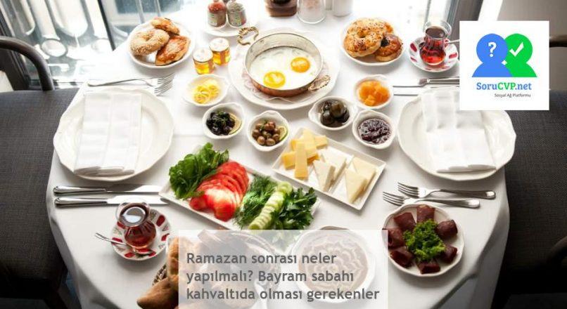 Ramazan sonrası neler yapılmalı? Bayram sabahı kahvaltıda olması gerekenler